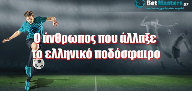 O άνθρωπος που άλλαξε το ελληνικό ποδόσφαιρο