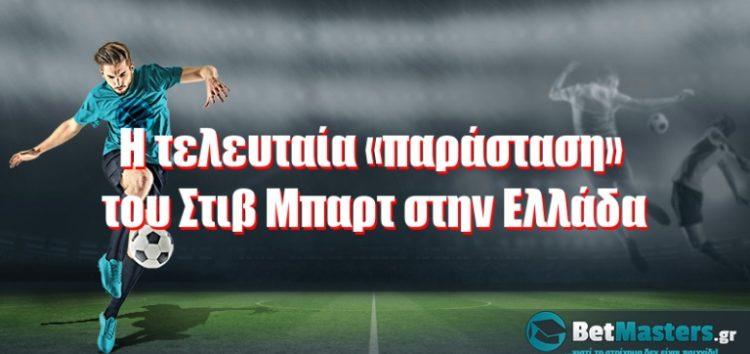 Η τελευταία «παράσταση» του Στιβ Μπαρτ στην Ελλάδα