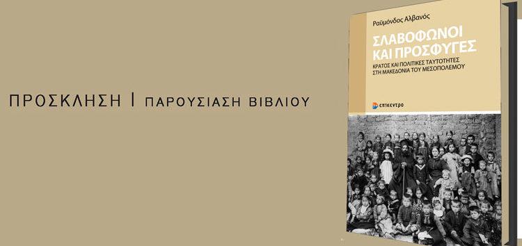 Παρουσίαση του βιβλίου «Σλαβόφωνοι και Πρόσφυγες: Κράτος και πολιτικές ταυτότητες στη Μακεδονία του Μεσοπολέμου» του Ραϋμόνδου Αλβανού